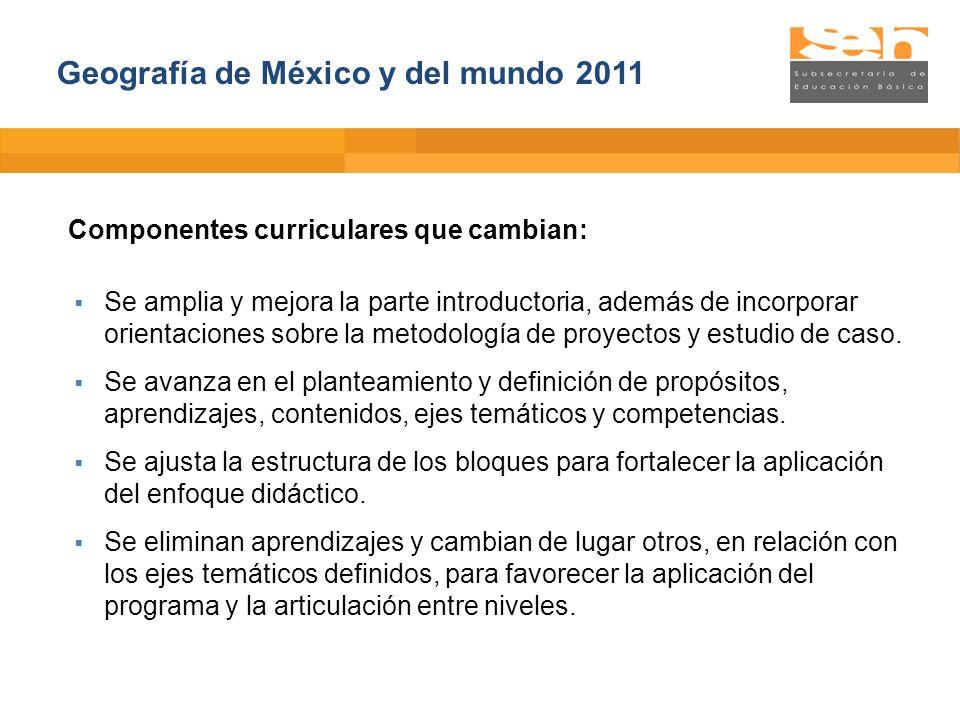 Geografía de México y del mundo 2011 Componentes curriculares que cambian: Se amplia y mejora la parte introductoria, además de incorporar orientacion