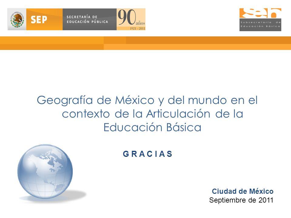 Geografía de México y del mundo en el contexto de la Articulación de la Educación Básica G R A C I A S Ciudad de México Septiembre de 2011