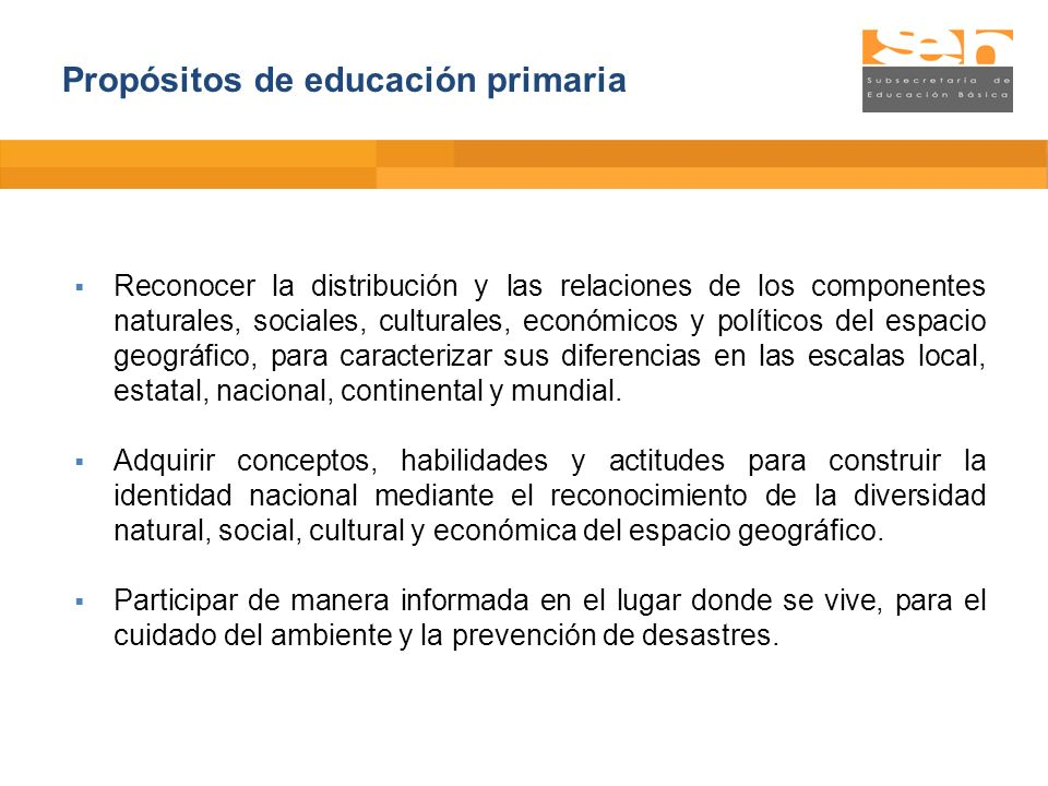 Propósitos de educación primaria Reconocer la distribución y las relaciones de los componentes naturales, sociales, culturales, económicos y políticos