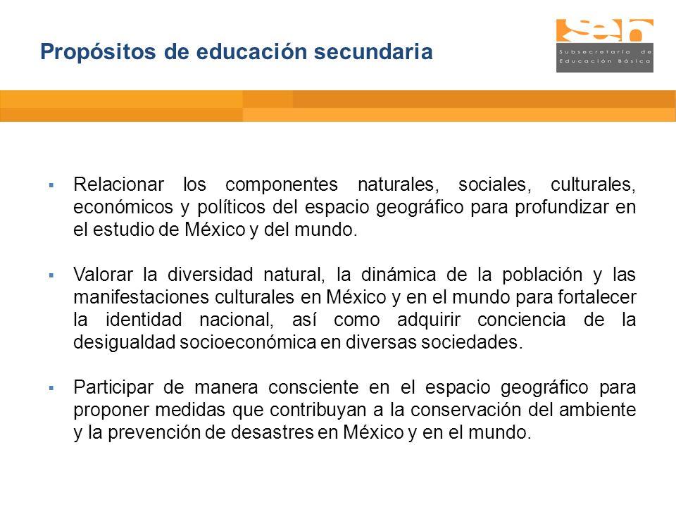 Propósitos de educación secundaria Relacionar los componentes naturales, sociales, culturales, económicos y políticos del espacio geográfico para prof