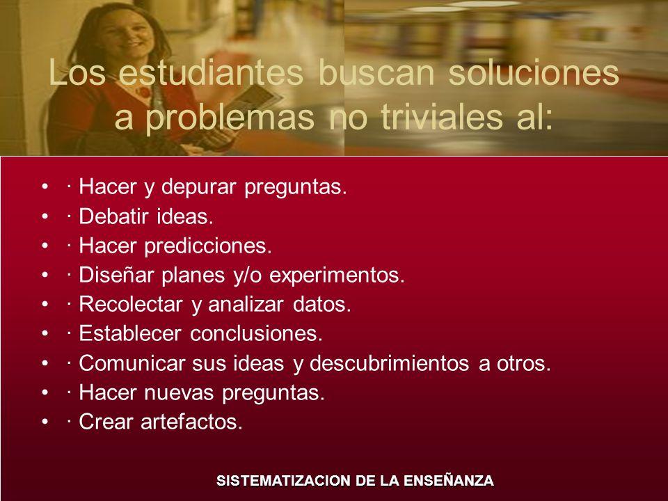 SISTEMATIZACION DE LA ENSEÑANZA Los estudiantes buscan soluciones a problemas no triviales al: · Hacer y depurar preguntas. · Debatir ideas. · Hacer p