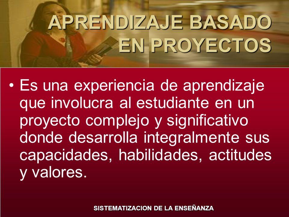 SISTEMATIZACION DE LA ENSEÑANZA APRENDIZAJE BASADO EN PROYECTOS Es una experiencia de aprendizaje que involucra al estudiante en un proyecto complejo