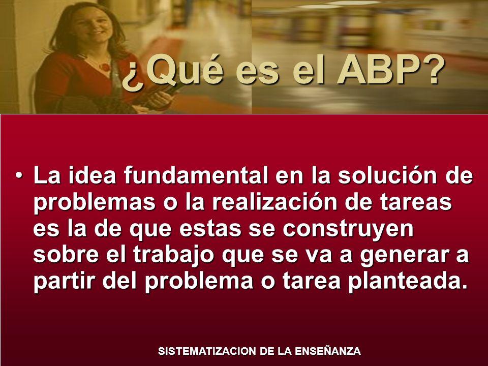 SISTEMATIZACION DE LA ENSEÑANZA ¿Qué es el ABP? ¿Qué es el ABP? La idea fundamental en la solución de problemas o la realización de tareas es la de qu
