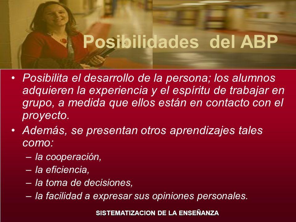 SISTEMATIZACION DE LA ENSEÑANZA Posibilidades del ABP Posibilita el desarrollo de la persona; los alumnos adquieren la experiencia y el espíritu de tr