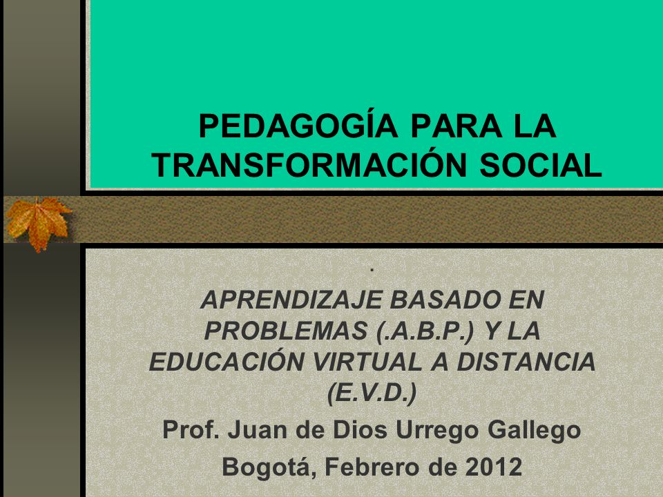 PEDAGOGÍA PARA LA TRANSFORMACIÓN SOCIAL. APRENDIZAJE BASADO EN PROBLEMAS (.A.B.P.) Y LA EDUCACIÓN VIRTUAL A DISTANCIA (E.V.D.) Prof. Juan de Dios Urre