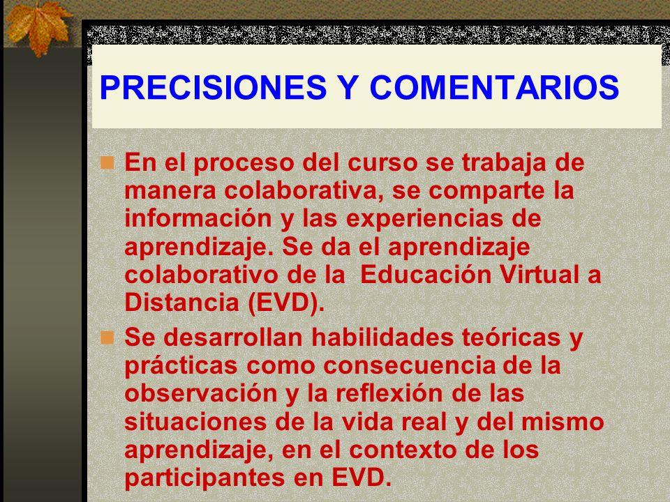 PRECISIONES Y COMENTARIOS En el proceso del curso se trabaja de manera colaborativa, se comparte la información y las experiencias de aprendizaje. Se