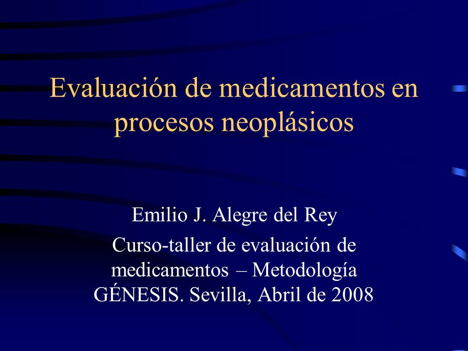 Evaluación de medicamentos en procesos neoplásicos Emilio J. Alegre del Rey Curso-taller de evaluación de medicamentos – Metodología GÉNESIS. Sevilla,
