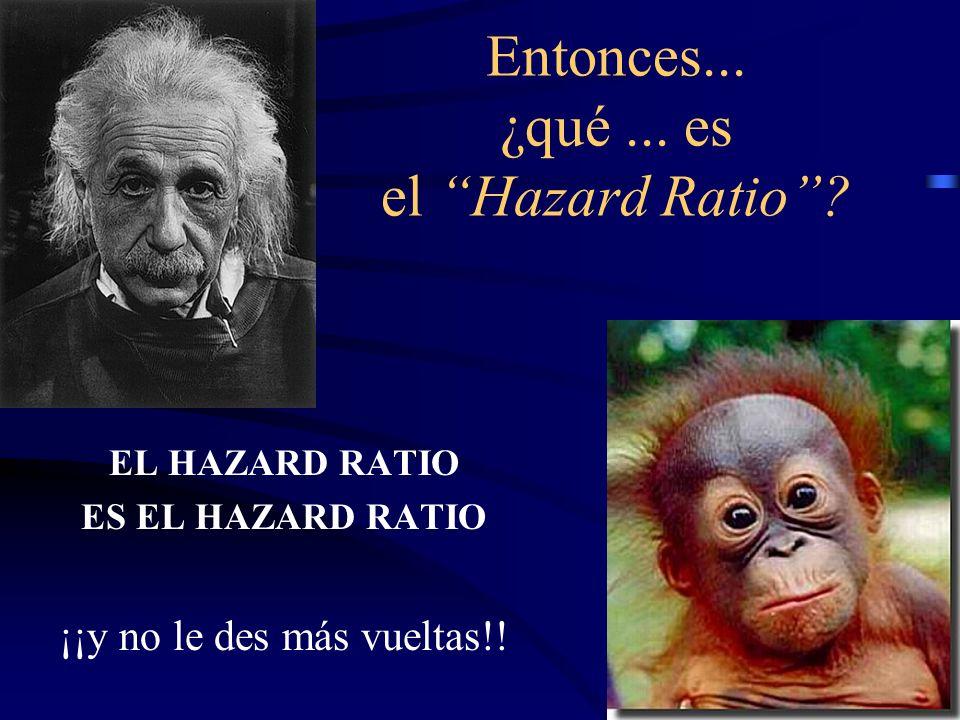 Entonces... ¿qué... es el Hazard Ratio? EL HAZARD RATIO ES EL HAZARD RATIO ¡¡y no le des más vueltas!!