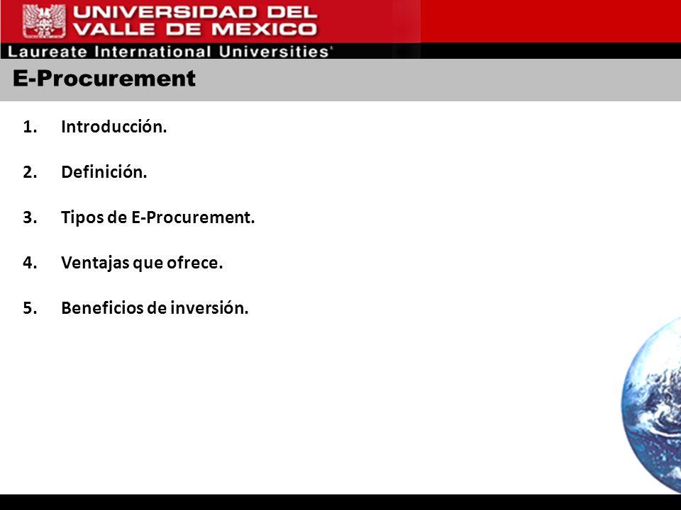 E-Procurement 1.Introducción. 2.Definición. 3.Tipos de E-Procurement. 4.Ventajas que ofrece. 5.Beneficios de inversión.