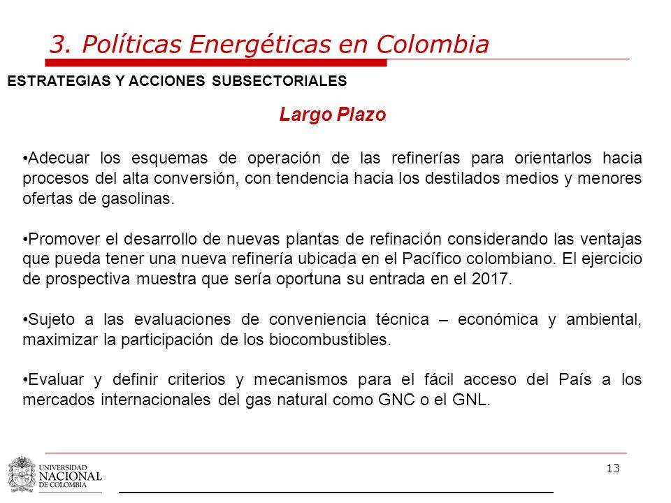 13 3. Políticas Energéticas en Colombia ESTRATEGIAS Y ACCIONES SUBSECTORIALES Largo Plazo Adecuar los esquemas de operación de las refinerías para ori