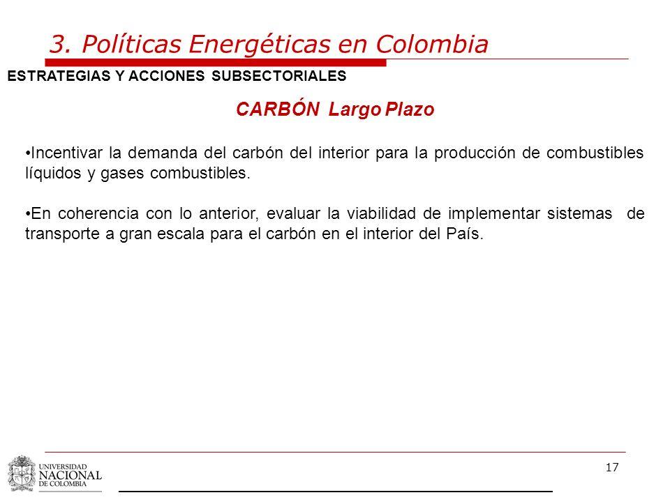 17 3. Políticas Energéticas en Colombia ESTRATEGIAS Y ACCIONES SUBSECTORIALES CARBÓN Largo Plazo Incentivar la demanda del carbón del interior para la
