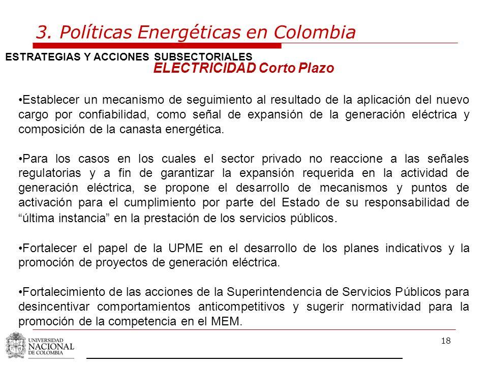 18 3. Políticas Energéticas en Colombia ESTRATEGIAS Y ACCIONES SUBSECTORIALES ELECTRICIDAD Corto Plazo Establecer un mecanismo de seguimiento al resul