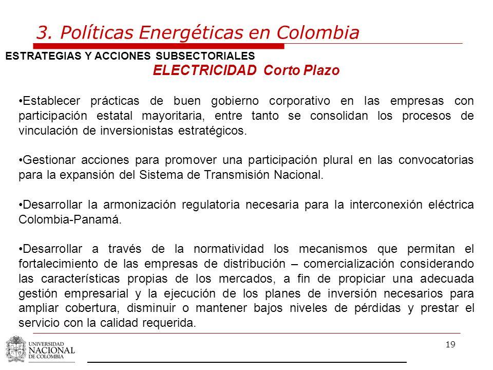19 3. Políticas Energéticas en Colombia ESTRATEGIAS Y ACCIONES SUBSECTORIALES ELECTRICIDAD Corto Plazo Establecer prácticas de buen gobierno corporati