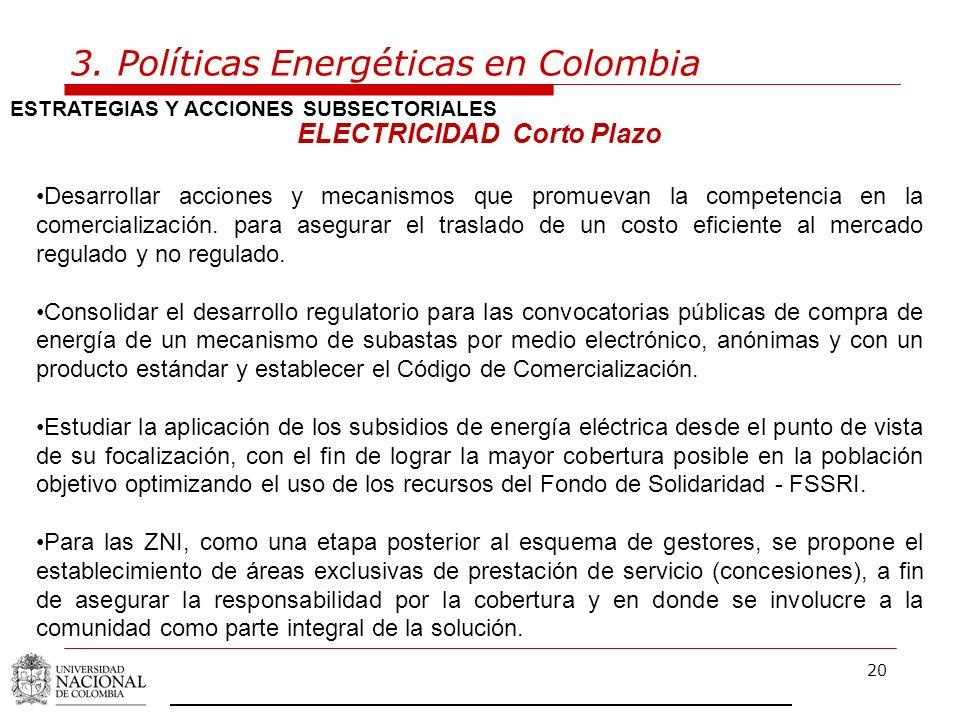 20 3. Políticas Energéticas en Colombia ESTRATEGIAS Y ACCIONES SUBSECTORIALES ELECTRICIDAD Corto Plazo Desarrollar acciones y mecanismos que promuevan