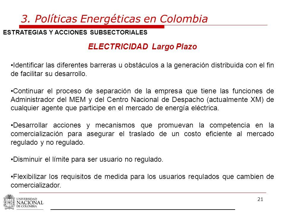 21 3. Políticas Energéticas en Colombia ESTRATEGIAS Y ACCIONES SUBSECTORIALES ELECTRICIDAD Largo Plazo Identificar las diferentes barreras u obstáculo