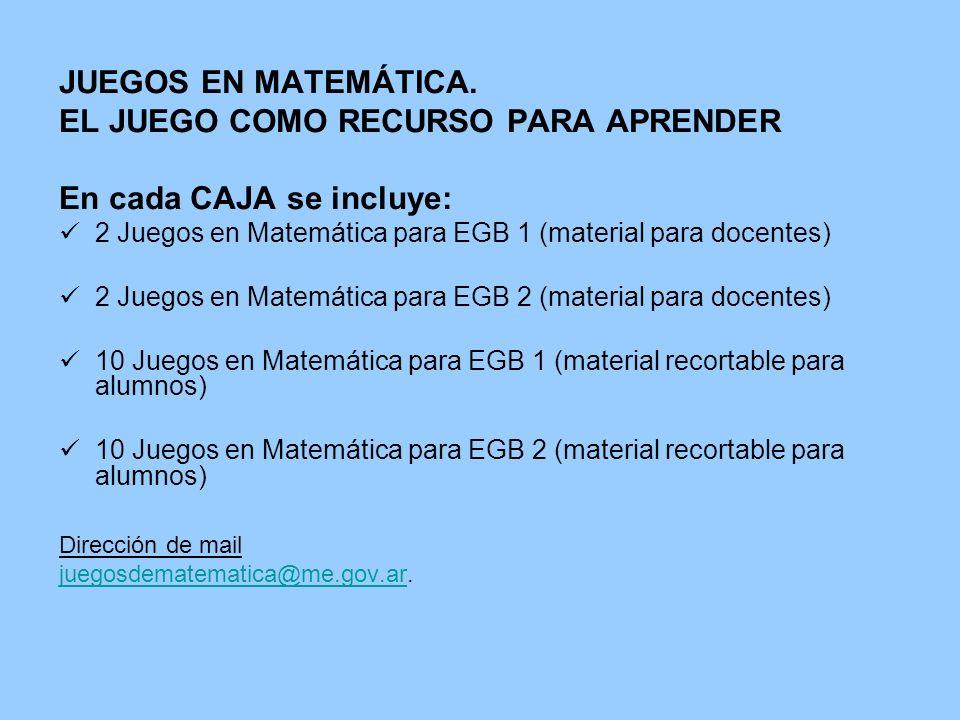 JUEGOS EN MATEMÁTICA. EL JUEGO COMO RECURSO PARA APRENDER En cada CAJA se incluye: 2 Juegos en Matemática para EGB 1 (material para docentes) 2 Juegos