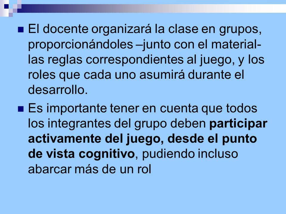 El docente organizará la clase en grupos, proporcionándoles –junto con el material- las reglas correspondientes al juego, y los roles que cada uno asu