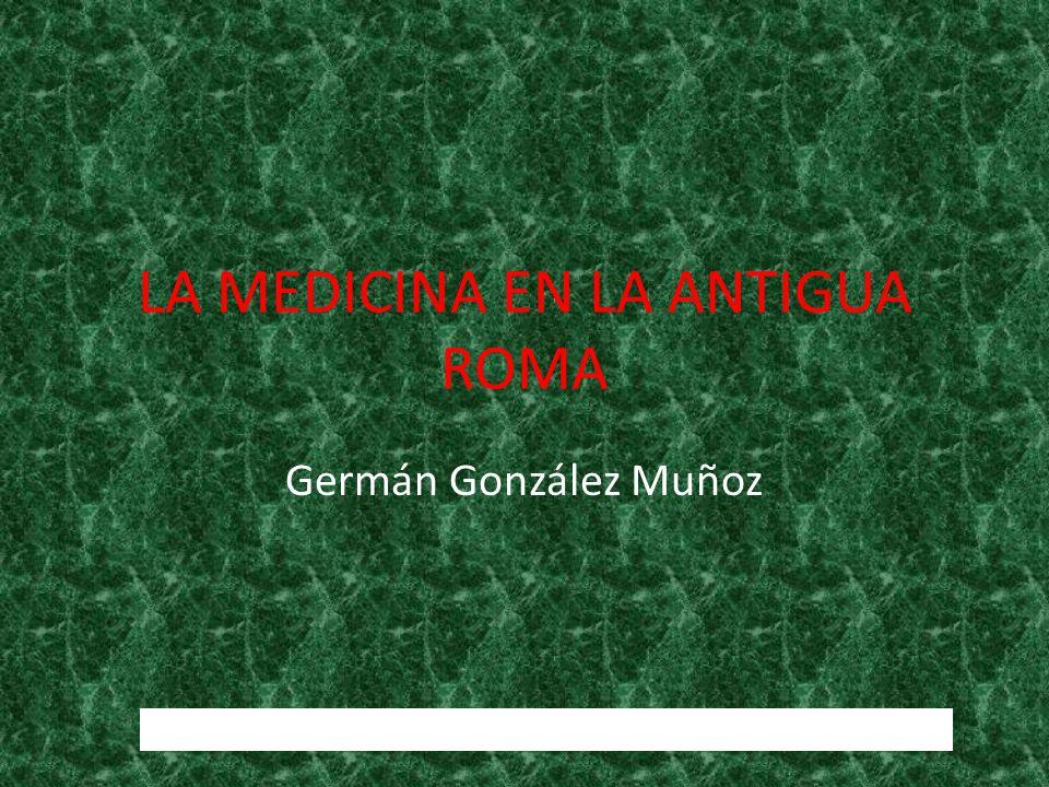 LA MEDICINA EN LA ANTIGUA ROMA Germán González Muñoz http://www.imperioromano.com/166/la-medicina-en-roma.html