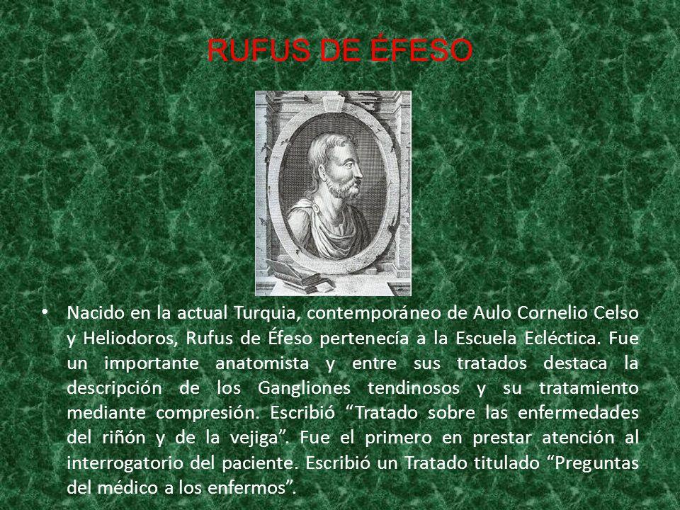 RUFUS DE ÉFESO Nacido en la actual Turquia, contemporáneo de Aulo Cornelio Celso y Heliodoros, Rufus de Éfeso pertenecía a la Escuela Ecléctica. Fue u