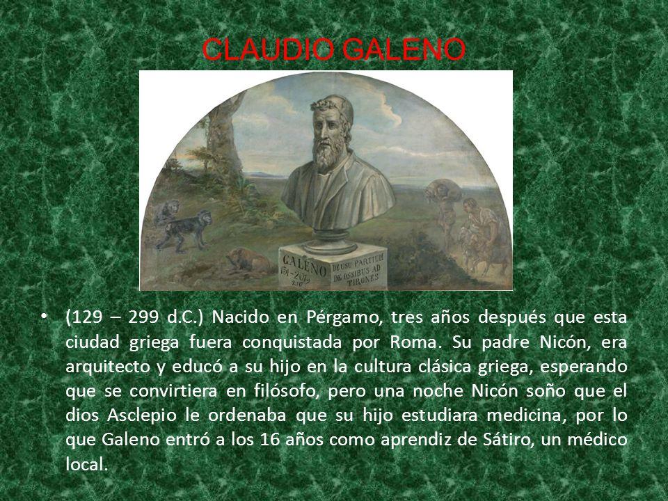 CLAUDIO GALENO (129 – 299 d.C.) Nacido en Pérgamo, tres años después que esta ciudad griega fuera conquistada por Roma. Su padre Nicón, era arquitecto
