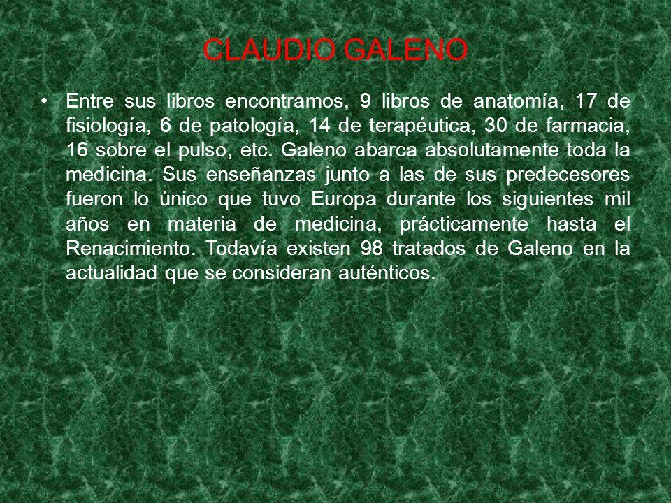 CLAUDIO GALENO Entre sus libros encontramos, 9 libros de anatomía, 17 de fisiología, 6 de patología, 14 de terapéutica, 30 de farmacia, 16 sobre el pu