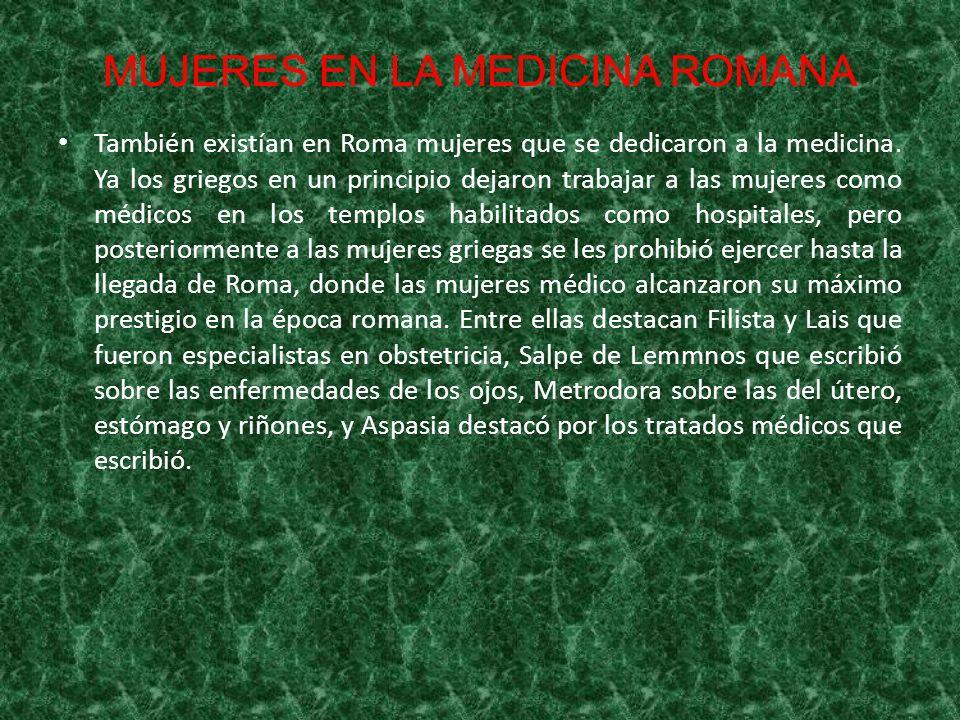 MUJERES EN LA MEDICINA ROMANA También existían en Roma mujeres que se dedicaron a la medicina. Ya los griegos en un principio dejaron trabajar a las m