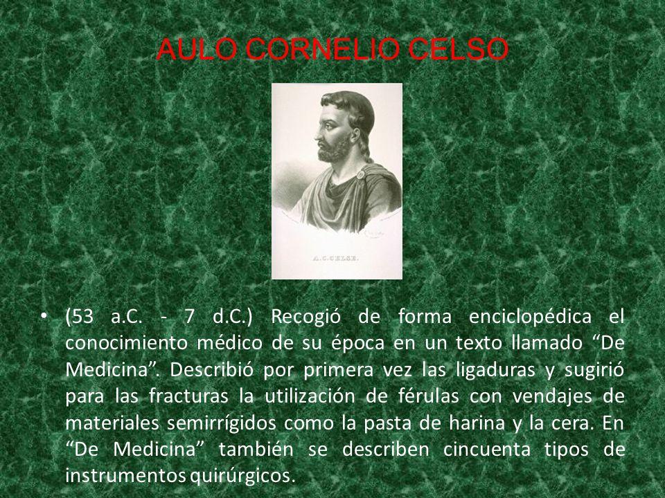 AULO CORNELIO CELSO (53 a.C. - 7 d.C.) Recogió de forma enciclopédica el conocimiento médico de su época en un texto llamado De Medicina. Describió po