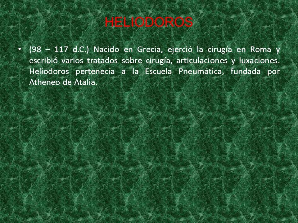 HELIODOROS (98 – 117 d.C.) Nacido en Grecia, ejerció la cirugía en Roma y escribió varios tratados sobre cirugía, articulaciones y luxaciones. Heliodo