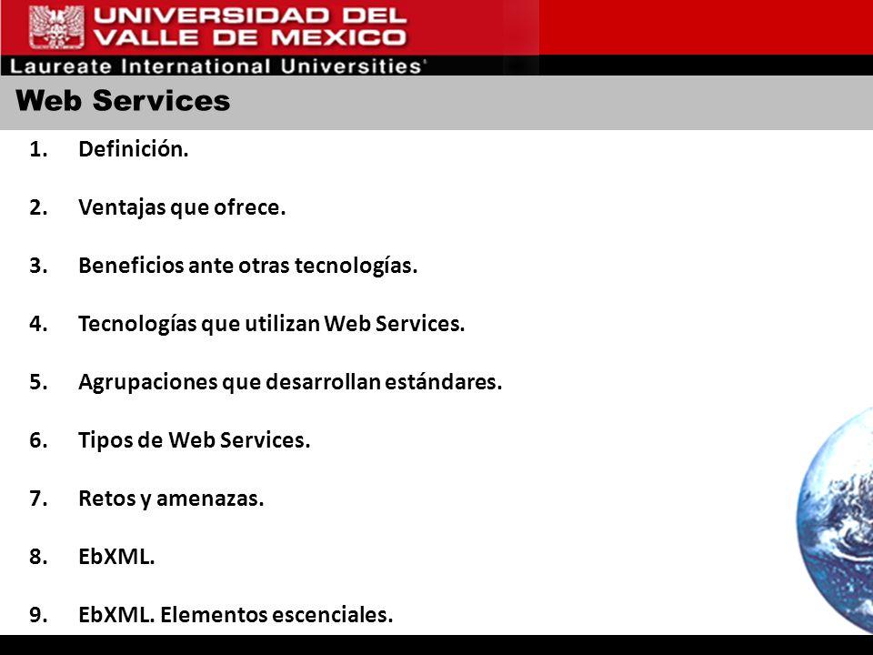 Web Services 1.Definición. 2.Ventajas que ofrece. 3.Beneficios ante otras tecnologías. 4.Tecnologías que utilizan Web Services. 5.Agrupaciones que des