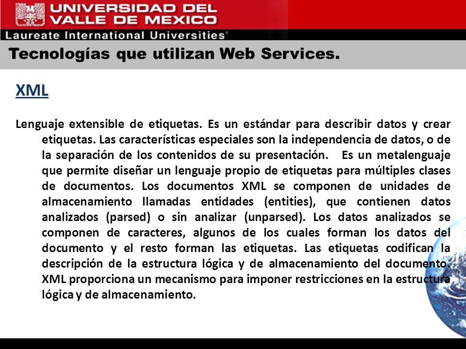 Tecnologías que utilizan Web Services. XML Lenguaje extensible de etiquetas. Es un estándar para describir datos y crear etiquetas. Las característica