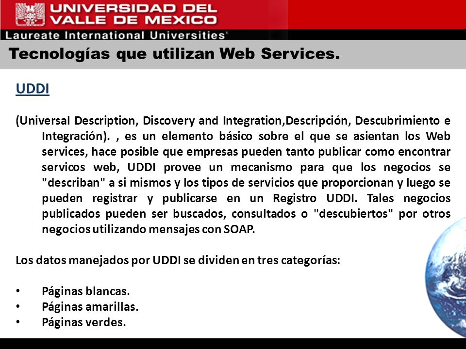 Tecnologías que utilizan Web Services. UDDI (Universal Description, Discovery and Integration,Descripción, Descubrimiento e Integración)., es un eleme