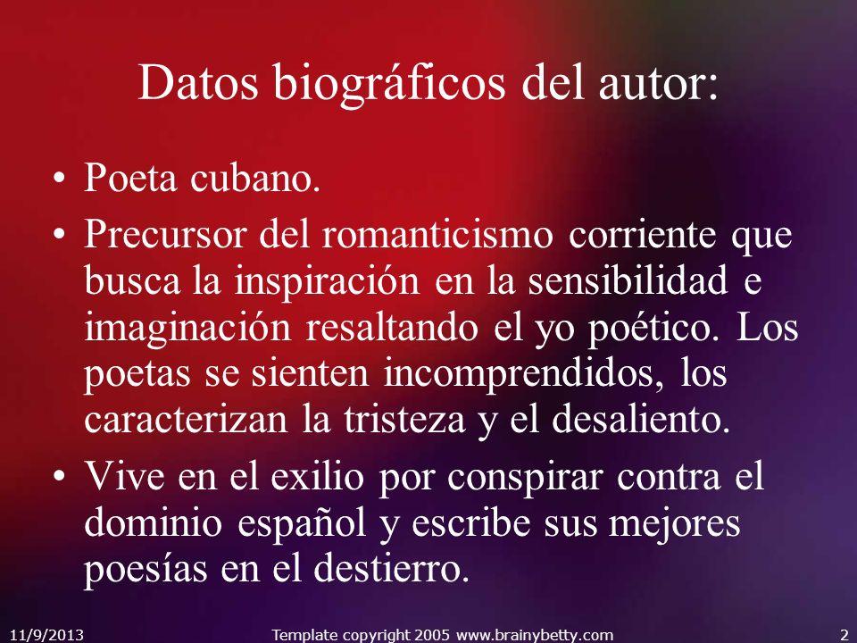 11/9/2013Template copyright 2005 www.brainybetty.com2 Datos biográficos del autor: Poeta cubano. Precursor del romanticismo corriente que busca la ins