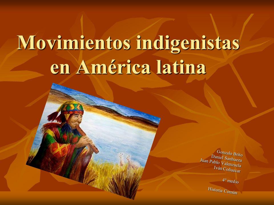 Movimientos indigenistas en América latina Gonzalo Brito Daniel Sanhueza Juan Pablo Valenzuela Iván Coñuecar 4° medio Historia Común Historia Común