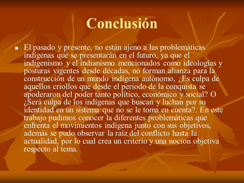 Conclusión El pasado y presente, no están ajeno a las problemáticas indígenas que se presentarán en el futuro, ya que el indigenismo y el indianismo m