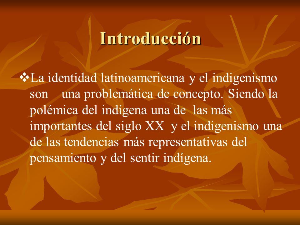 Introducción La identidad latinoamericana y el indigenismo son una problemática de concepto. Siendo la polémica del indígena una de las más importante