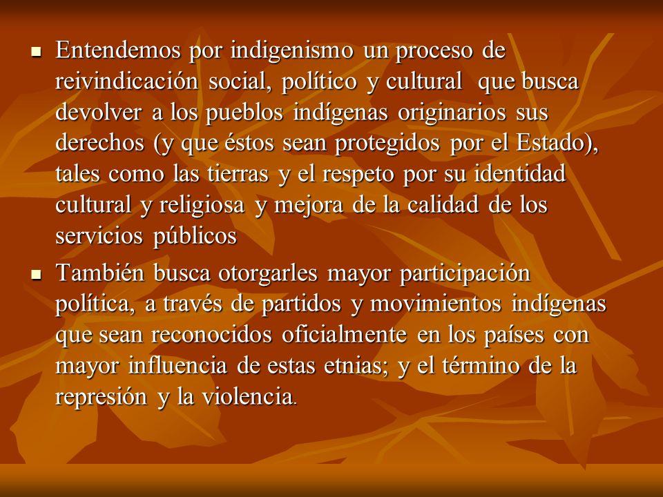 Entendemos por indigenismo un proceso de reivindicación social, político y cultural que busca devolver a los pueblos indígenas originarios sus derecho