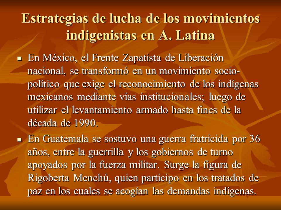 Estrategias de lucha de los movimientos indigenistas en A. Latina En México, el Frente Zapatista de Liberación nacional, se transformó en un movimient