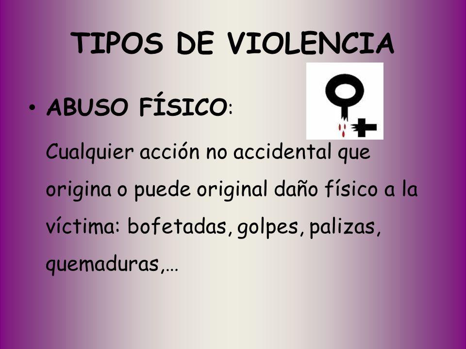 TIPOS DE VIOLENCIA ABUSO FÍSICO : Cualquier acción no accidental que origina o puede original daño físico a la víctima: bofetadas, golpes, palizas, qu