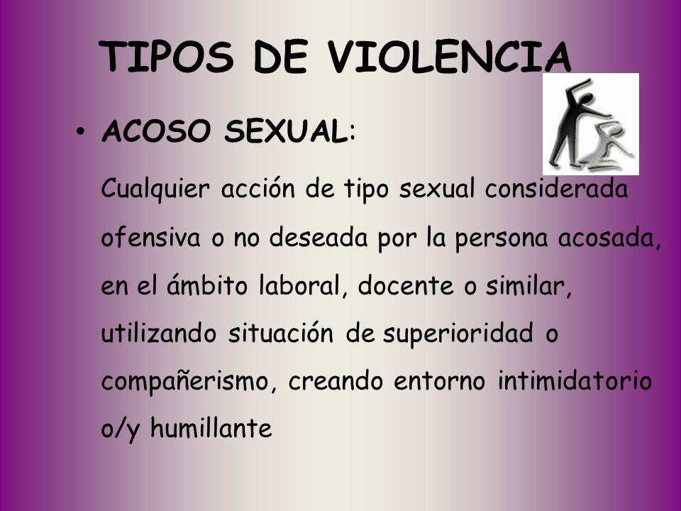 TIPOS DE VIOLENCIA ACOSO SEXUAL: Cualquier acción de tipo sexual considerada ofensiva o no deseada por la persona acosada, en el ámbito laboral, docen