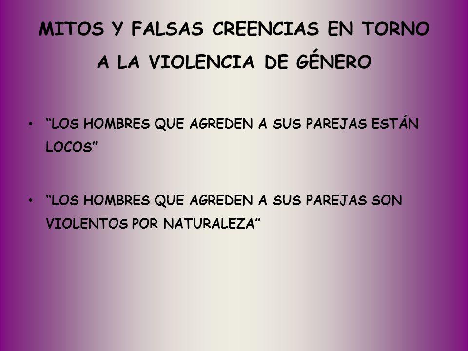 MITOS Y FALSAS CREENCIAS EN TORNO A LA VIOLENCIA DE GÉNERO LOS HOMBRES QUE AGREDEN A SUS PAREJAS ESTÁN LOCOS LOS HOMBRES QUE AGREDEN A SUS PAREJAS SON