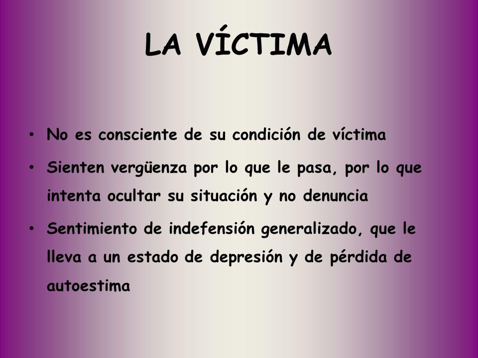 LA VÍCTIMA No es consciente de su condición de víctima Sienten vergüenza por lo que le pasa, por lo que intenta ocultar su situación y no denuncia Sen