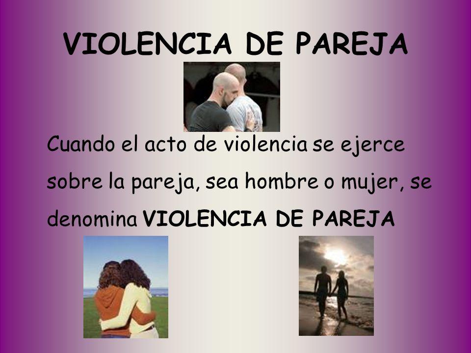 VIOLENCIA DE PAREJA Cuando el acto de violencia se ejerce sobre la pareja, sea hombre o mujer, se denomina VIOLENCIA DE PAREJA