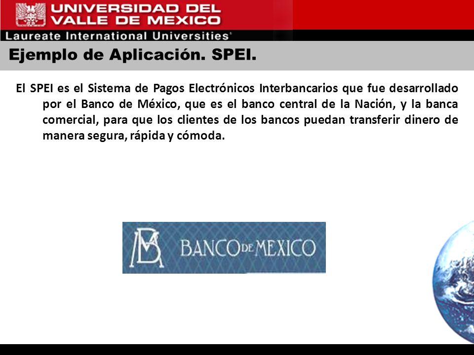 Ejemplo de Aplicación. SPEI. El SPEI es el Sistema de Pagos Electrónicos Interbancarios que fue desarrollado por el Banco de México, que es el banco c