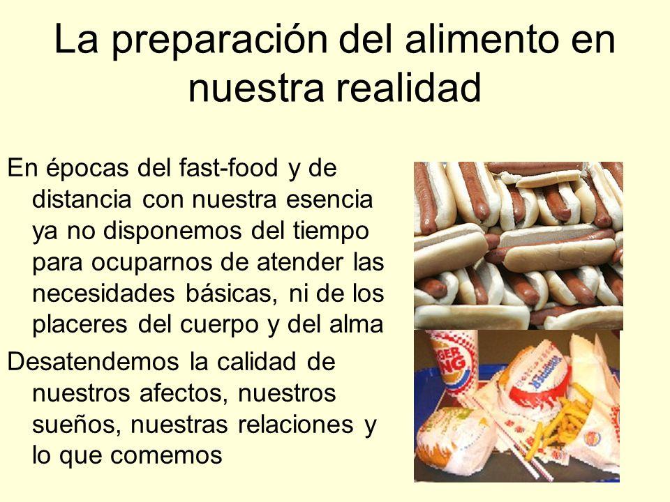 La preparación del alimento en nuestra realidad En épocas del fast-food y de distancia con nuestra esencia ya no disponemos del tiempo para ocuparnos de atender las necesidades básicas, ni de los placeres del cuerpo y del alma Desatendemos la calidad de nuestros afectos, nuestros sueños, nuestras relaciones y lo que comemos