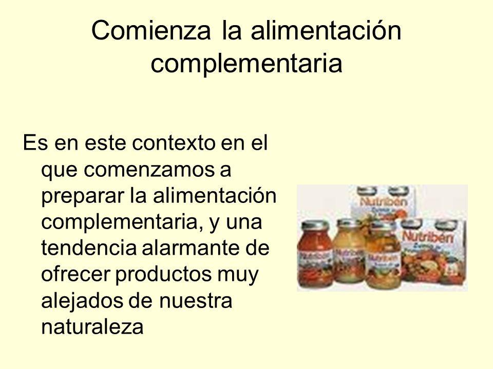 Comienza la alimentación complementaria Es en este contexto en el que comenzamos a preparar la alimentación complementaria, y una tendencia alarmante de ofrecer productos muy alejados de nuestra naturaleza