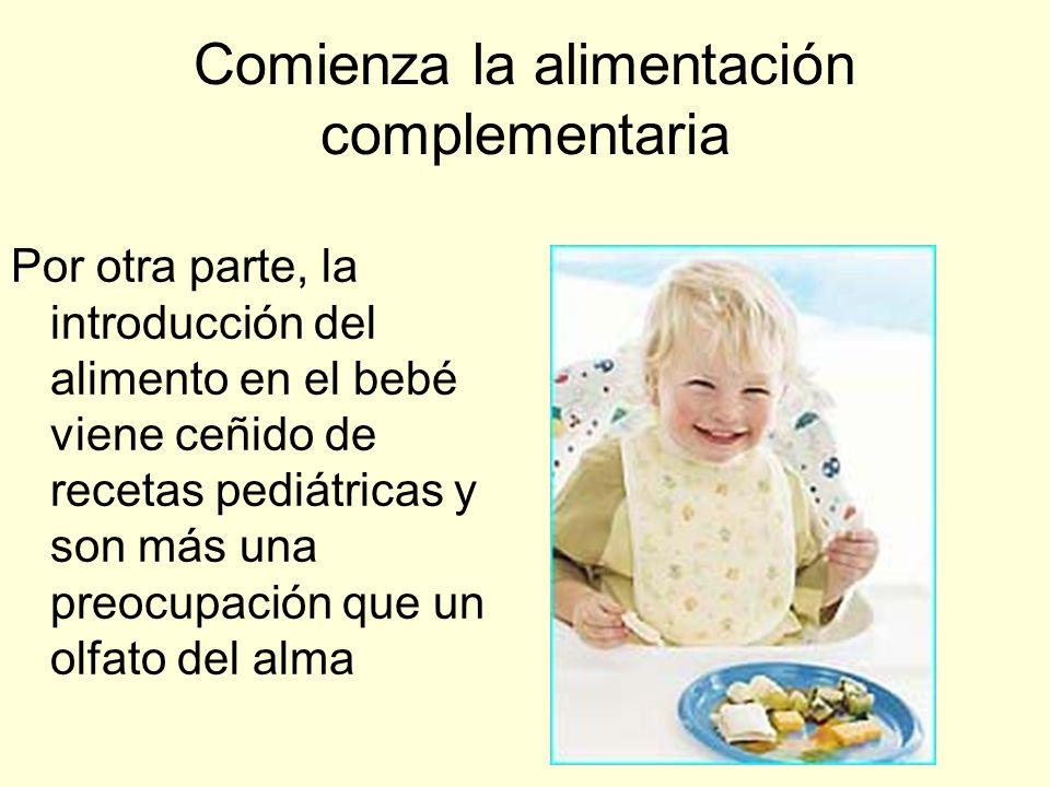 Comienza la alimentación complementaria Por otra parte, la introducción del alimento en el bebé viene ceñido de recetas pediátricas y son más una preocupación que un olfato del alma