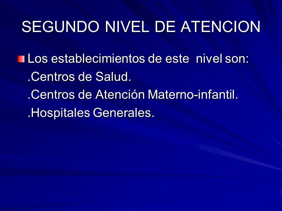 SEGUNDO NIVEL DE ATENCION Los establecimientos de este nivel son:.Centros de Salud..Centros de Salud..Centros de Atención Materno-infantil..Centros de