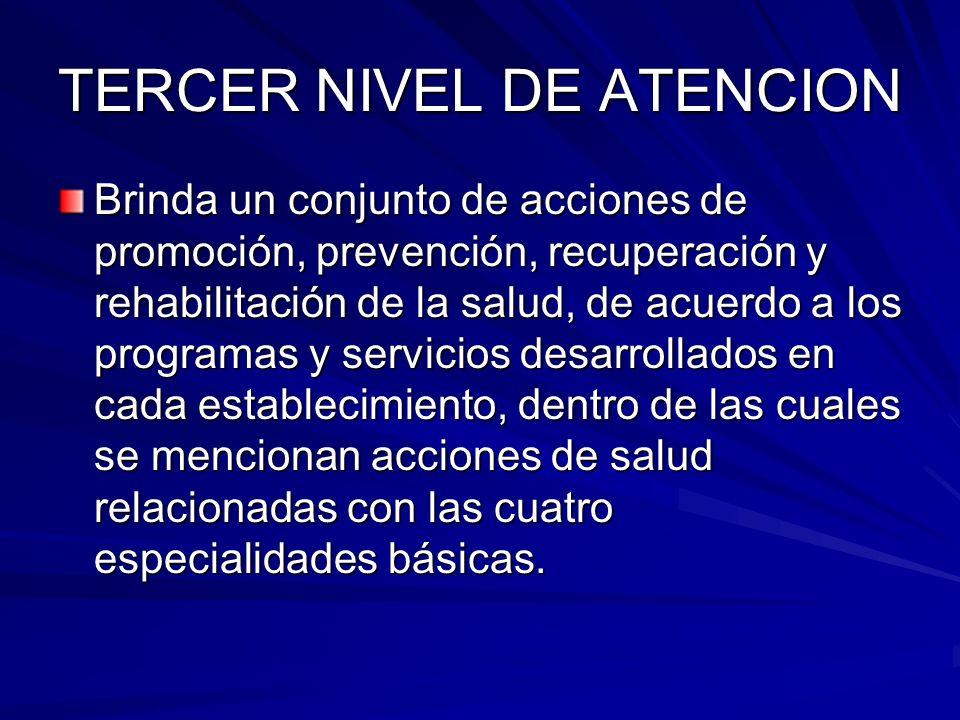 TERCER NIVEL DE ATENCION Brinda un conjunto de acciones de promoción, prevención, recuperación y rehabilitación de la salud, de acuerdo a los programa