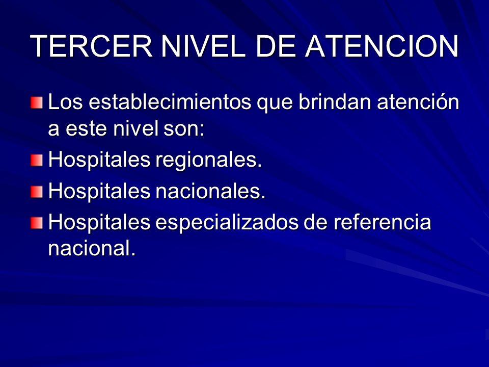 TERCER NIVEL DE ATENCION Los establecimientos que brindan atención a este nivel son: Hospitales regionales. Hospitales nacionales. Hospitales especial