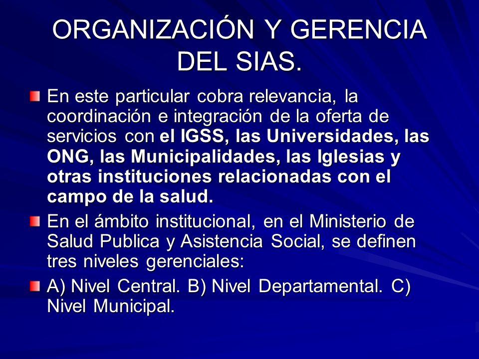 ORGANIZACIÓN Y GERENCIA DEL SIAS. En este particular cobra relevancia, la coordinación e integración de la oferta de servicios con el IGSS, las Univer